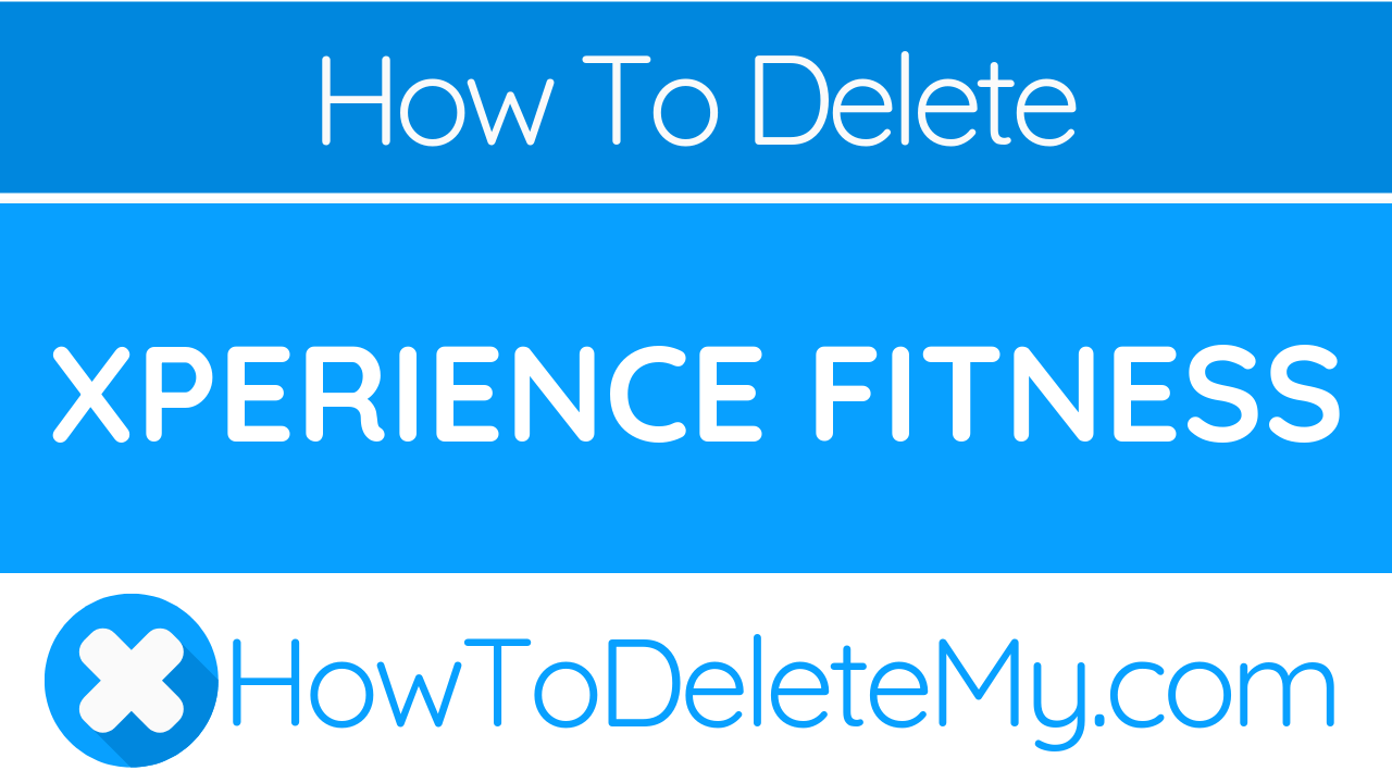 How To Delete Or Cancel Xperience Fitness Howtodeletemy